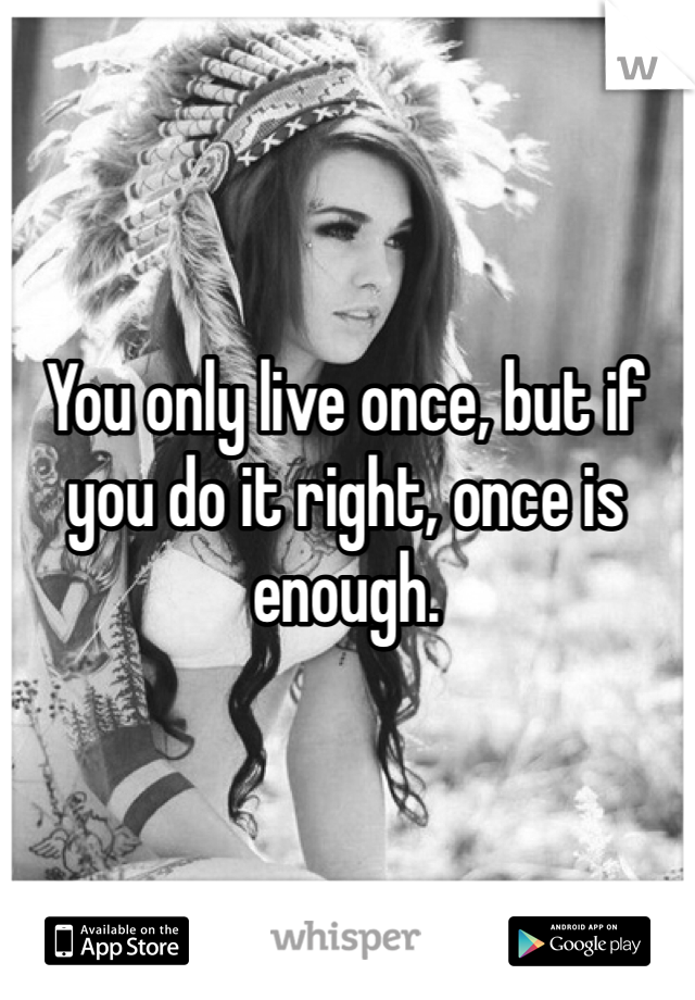 You only live once, but if you do it right, once is enough.