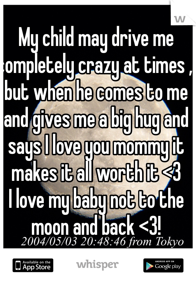 My child may drive me completely crazy at times , but when he comes to me and gives me a big hug and says I love you mommy it makes it all worth it <3   I love my baby not to the moon and back <3!