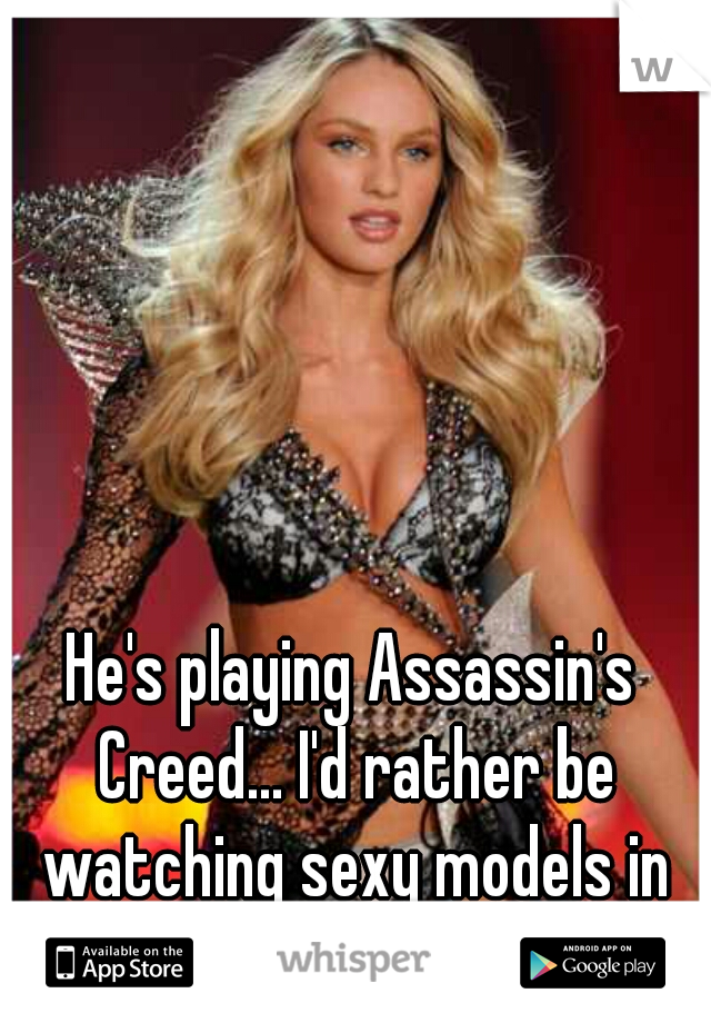 He's playing Assassin's Creed... I'd rather be watching sexy models in lingerie. :( Bored.