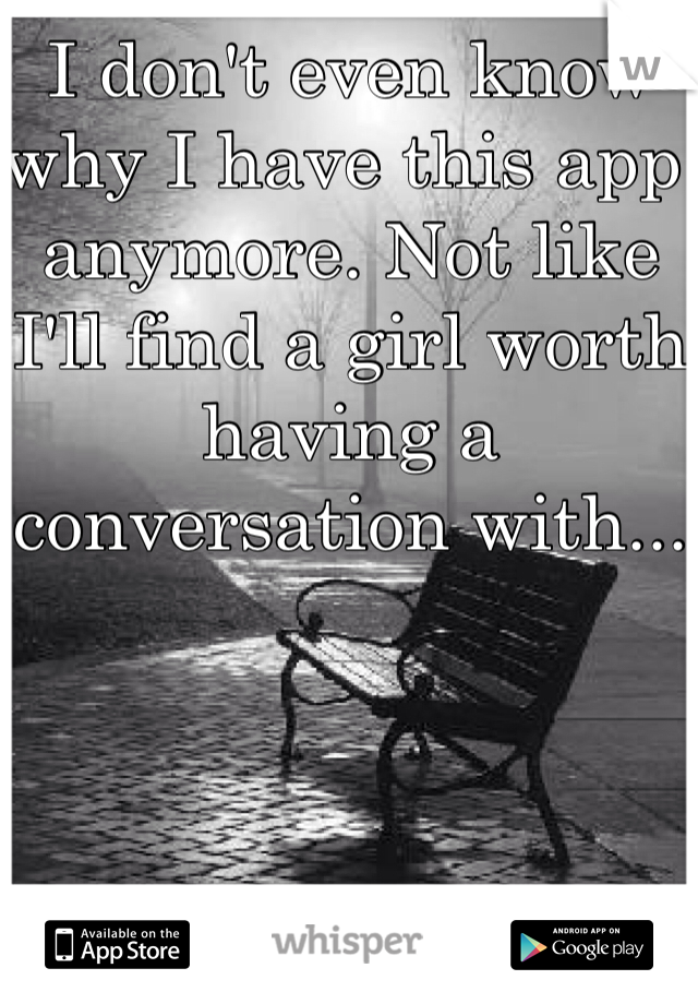 I don't even know why I have this app anymore. Not like I'll find a girl worth having a conversation with...