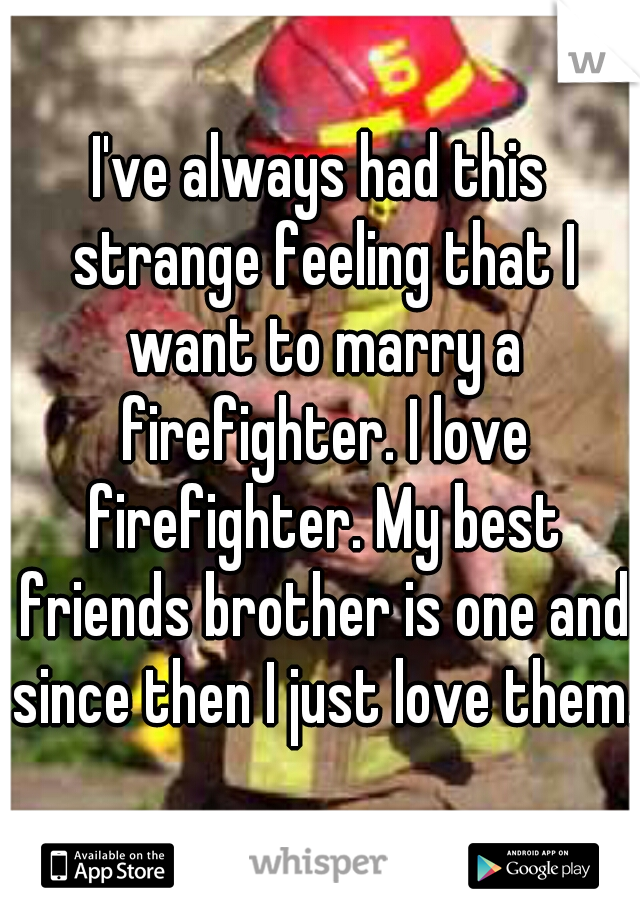 I've always had this strange feeling that I want to marry a firefighter. I love firefighter. My best friends brother is one and since then I just love them.