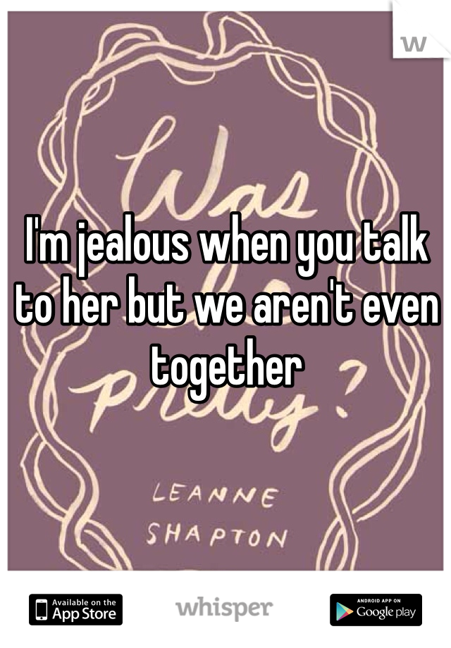 I'm jealous when you talk to her but we aren't even together