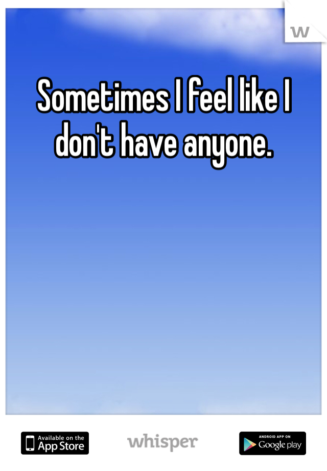 Sometimes I feel like I don't have anyone.