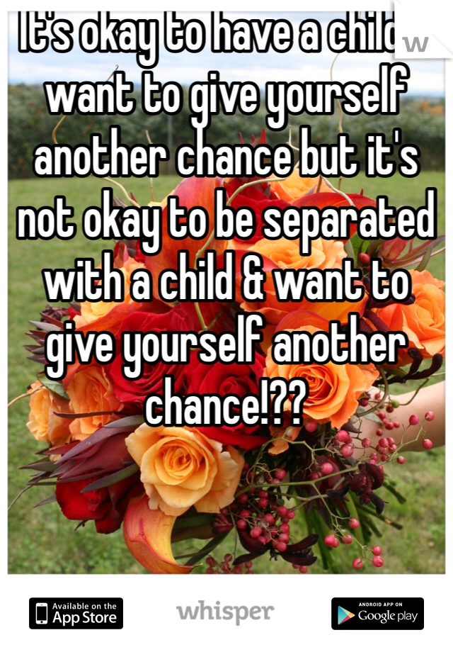 It's okay to have a child & want to give yourself another chance but it's not okay to be separated with a child & want to give yourself another chance!??
