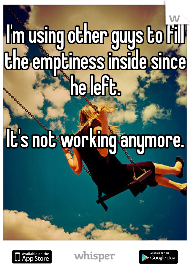 I'm using other guys to fill the emptiness inside since he left.   It's not working anymore.
