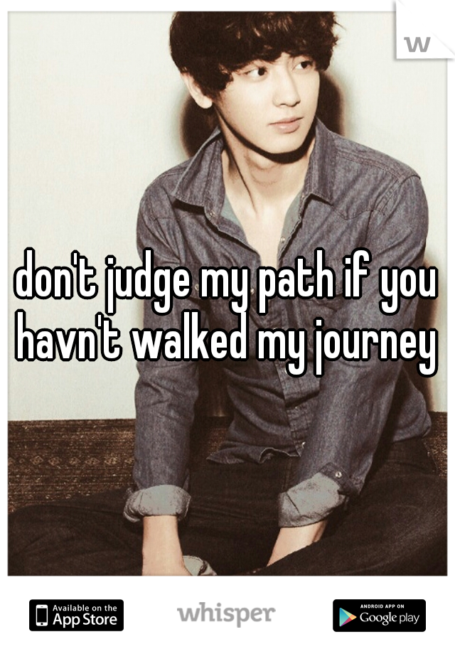 don't judge my path if you havn't walked my journey