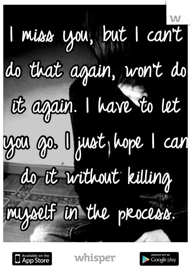 I miss you, but I can't do that again, won't do it again. I have to let you go. I just hope I can do it without killing myself in the process.