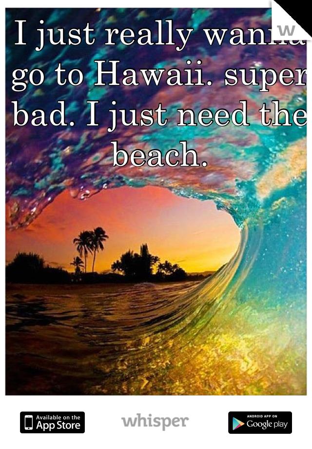I just really wanna go to Hawaii. super bad. I just need the beach.