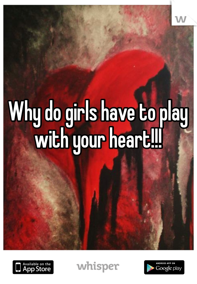 Why do girls have to play with your heart!!!
