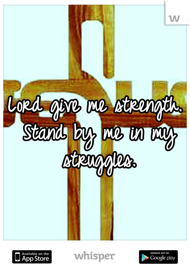 Lord give me strength. Stand by me in my struggles.