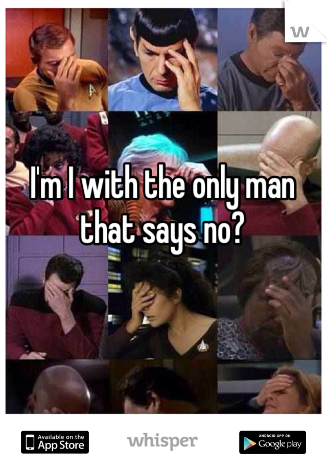 I'm I with the only man that says no?