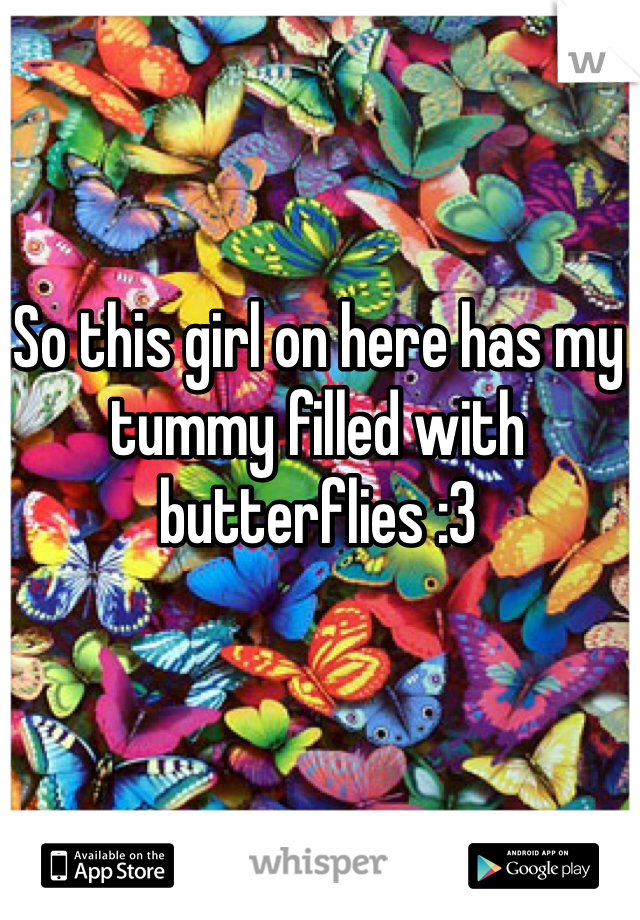 So this girl on here has my tummy filled with butterflies :3
