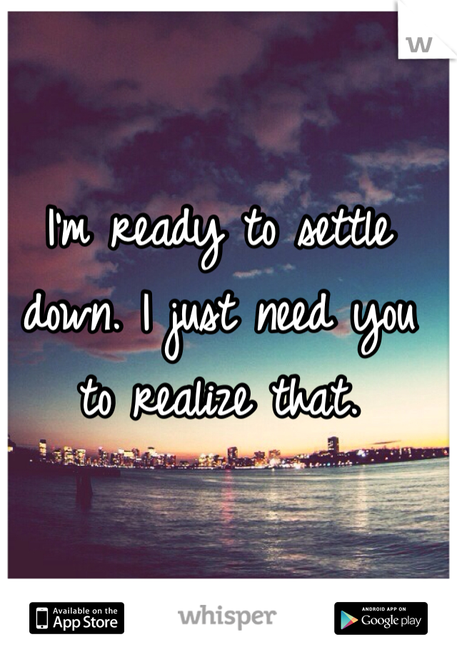 I'm ready to settle down. I just need you to realize that.