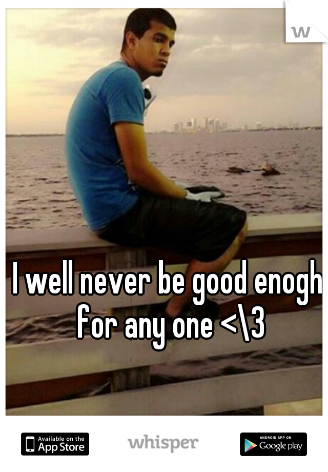I well never be good enogh for any one <\3