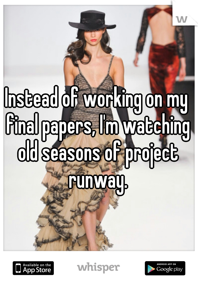 Instead of working on my final papers, I'm watching old seasons of project runway.