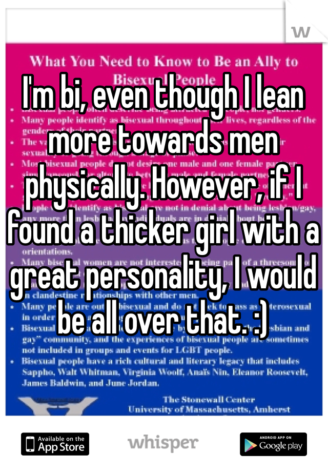 I'm bi, even though I lean more towards men physically. However, if I found a thicker girl with a great personality, I would be all over that. :)