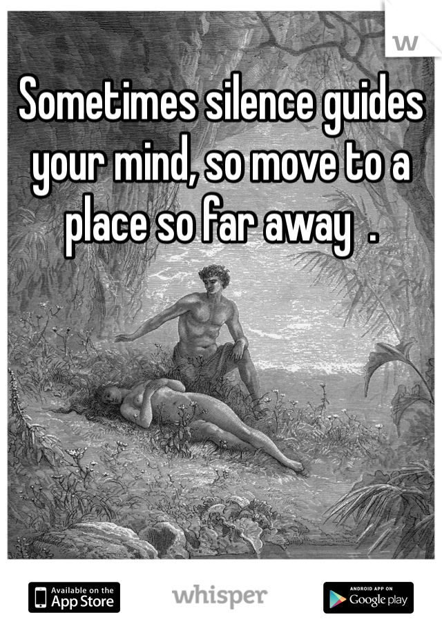 Sometimes silence guides your mind, so move to a place so far away  .
