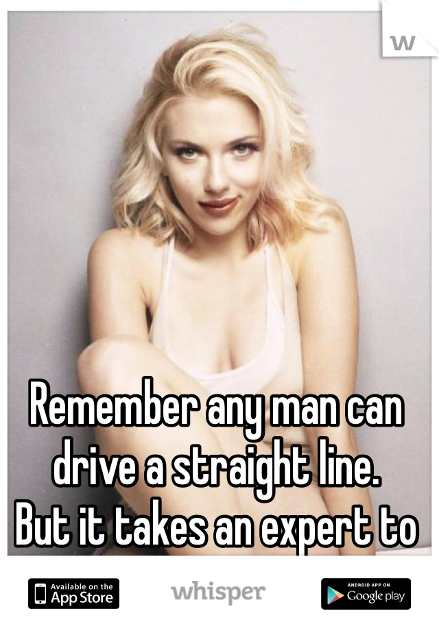 Remember any man can drive a straight line.  But it takes an expert to handle curves