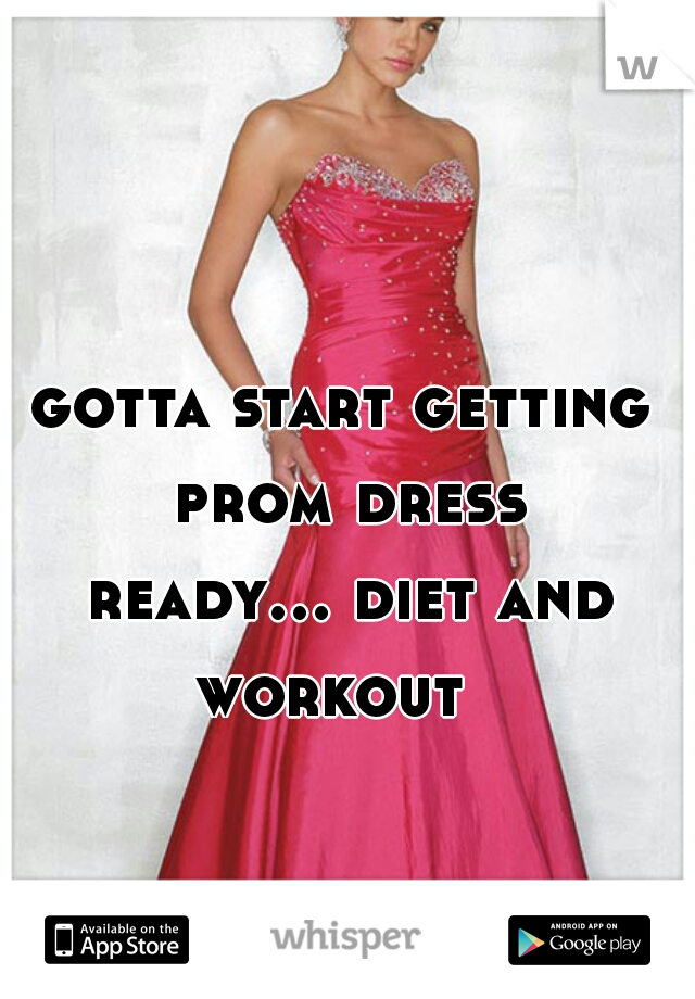 gotta start getting prom dress ready... diet and workout