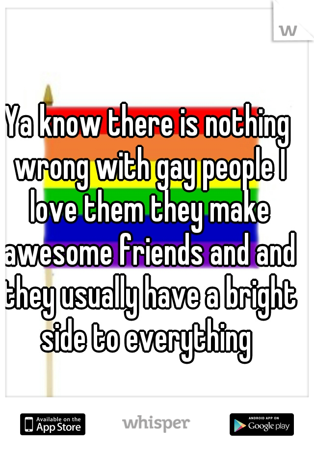 Ya know there is nothing wrong with gay people I love them they make awesome friends and and they usually have a bright side to everything