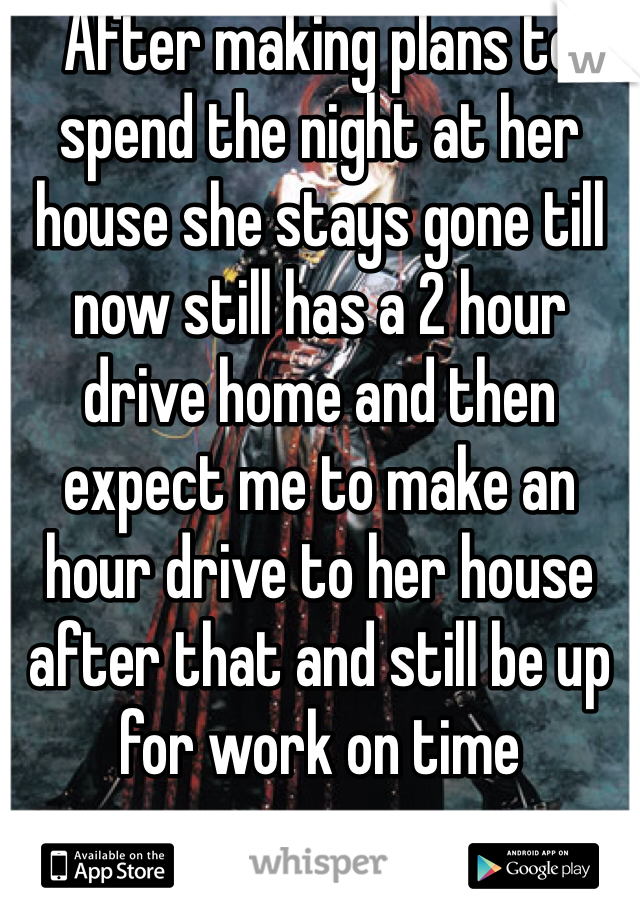 After making plans to spend the night at her house she stays gone till now still has a 2 hour drive home and then expect me to make an hour drive to her house after that and still be up for work on time