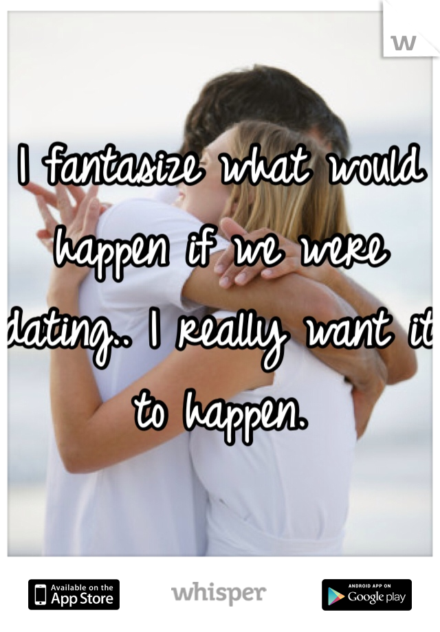 I fantasize what would happen if we were dating.. I really want it to happen.
