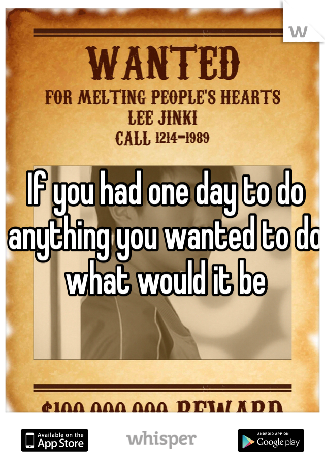 If you had one day to do anything you wanted to do what would it be