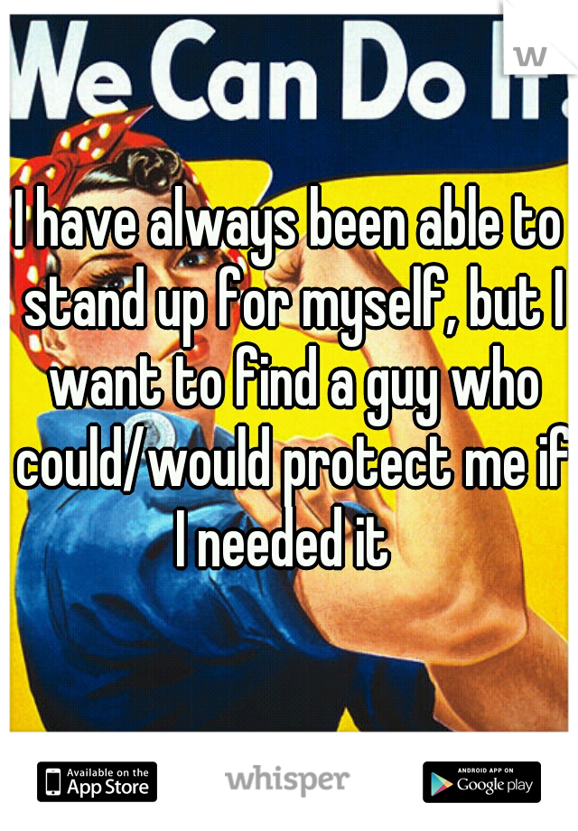 I have always been able to stand up for myself, but I want to find a guy who could/would protect me if I needed it