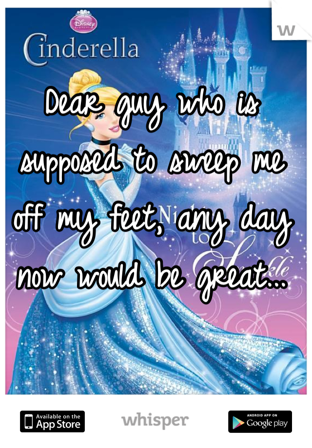 Dear guy who is supposed to sweep me off my feet, any day now would be great...
