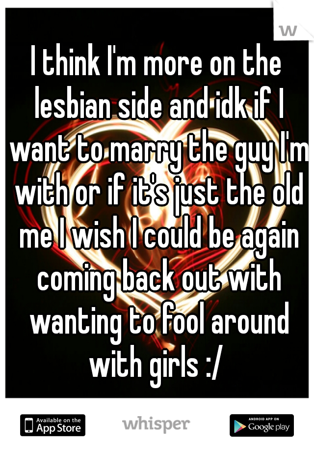 I think I'm more on the lesbian side and idk if I want to marry the guy I'm with or if it's just the old me I wish I could be again coming back out with wanting to fool around with girls :/