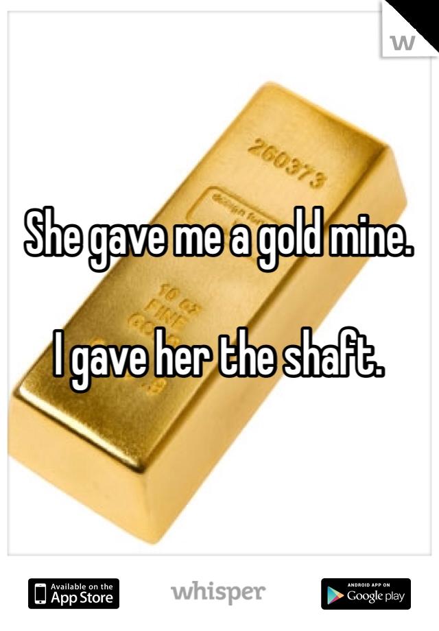 She gave me a gold mine.  I gave her the shaft.