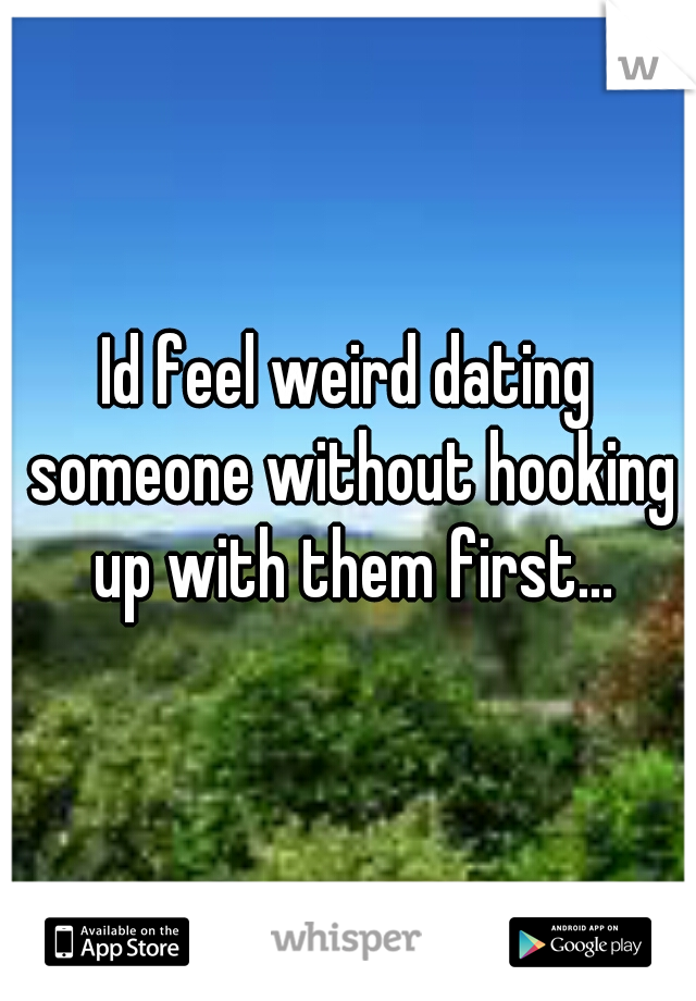 Id feel weird dating someone without hooking up with them first...