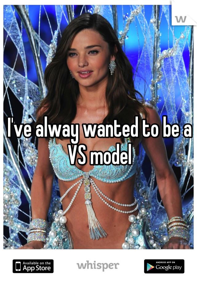I've alway wanted to be a VS model