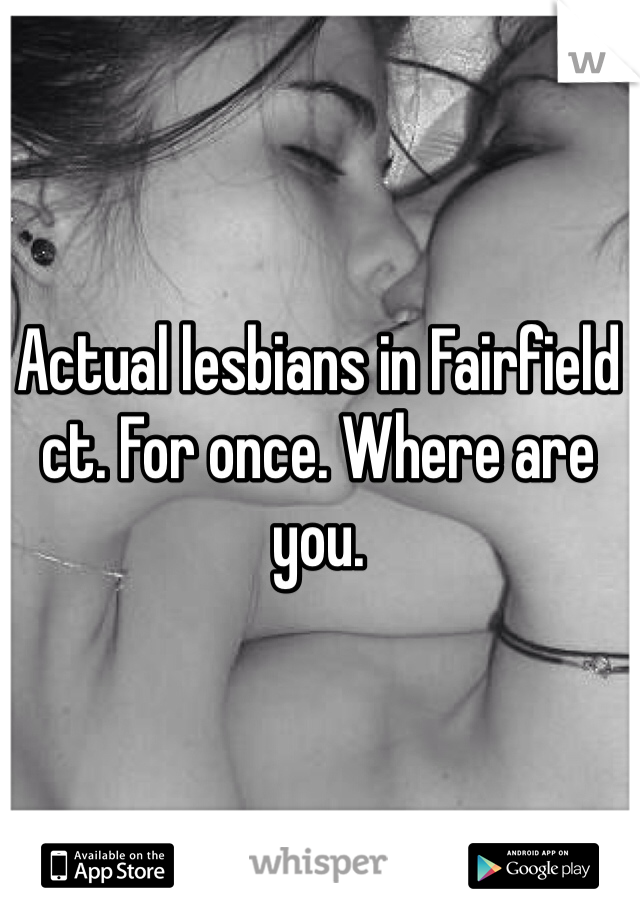 Actual lesbians in Fairfield ct. For once. Where are you.