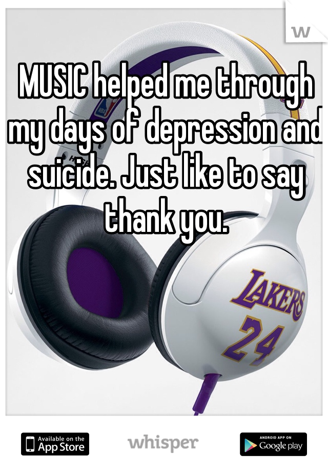 MUSIC helped me through my days of depression and suicide. Just like to say thank you.
