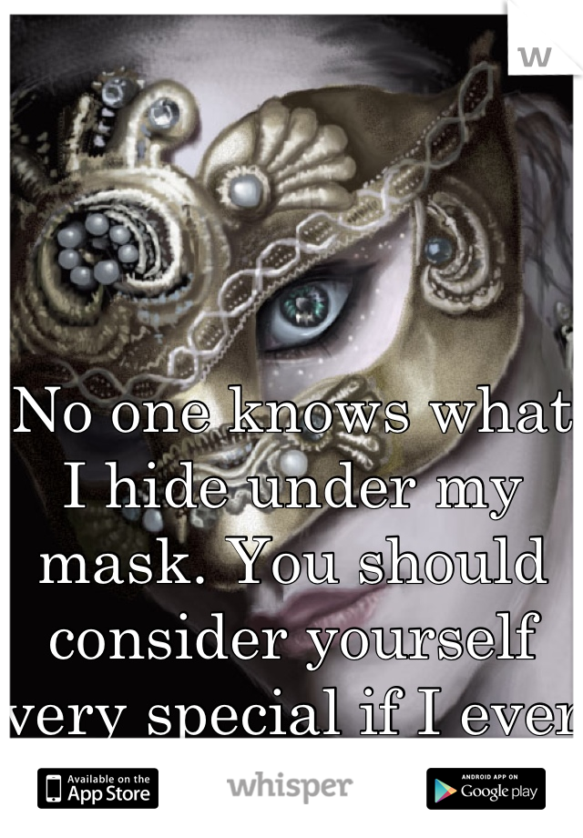 No one knows what I hide under my mask. You should consider yourself very special if I ever tell you.