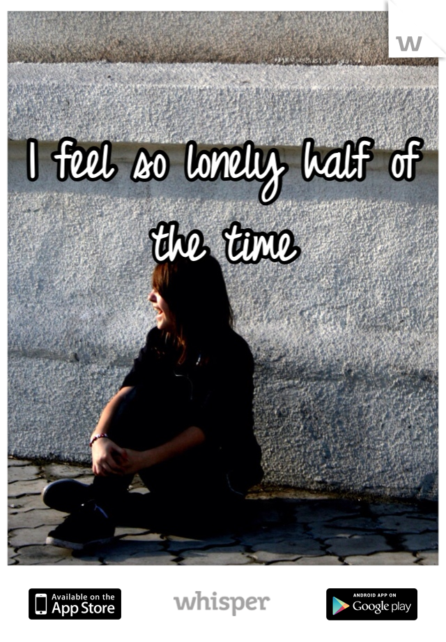 I feel so lonely half of the time