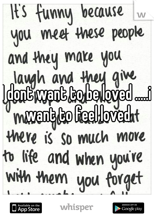 I dont want to be loved .....i want to feel loved