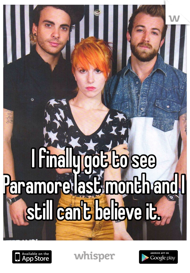I finally got to see Paramore last month and I still can't believe it.