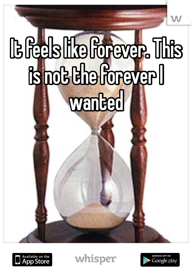It feels like forever. This is not the forever I wanted