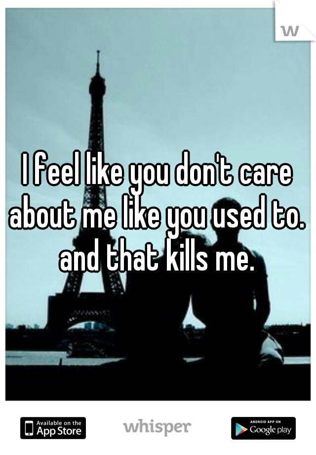 I feel like you don't care about me like you used to.   and that kills me.
