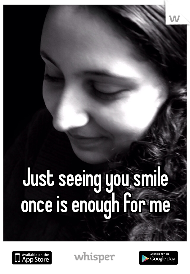 Just seeing you smile once is enough for me