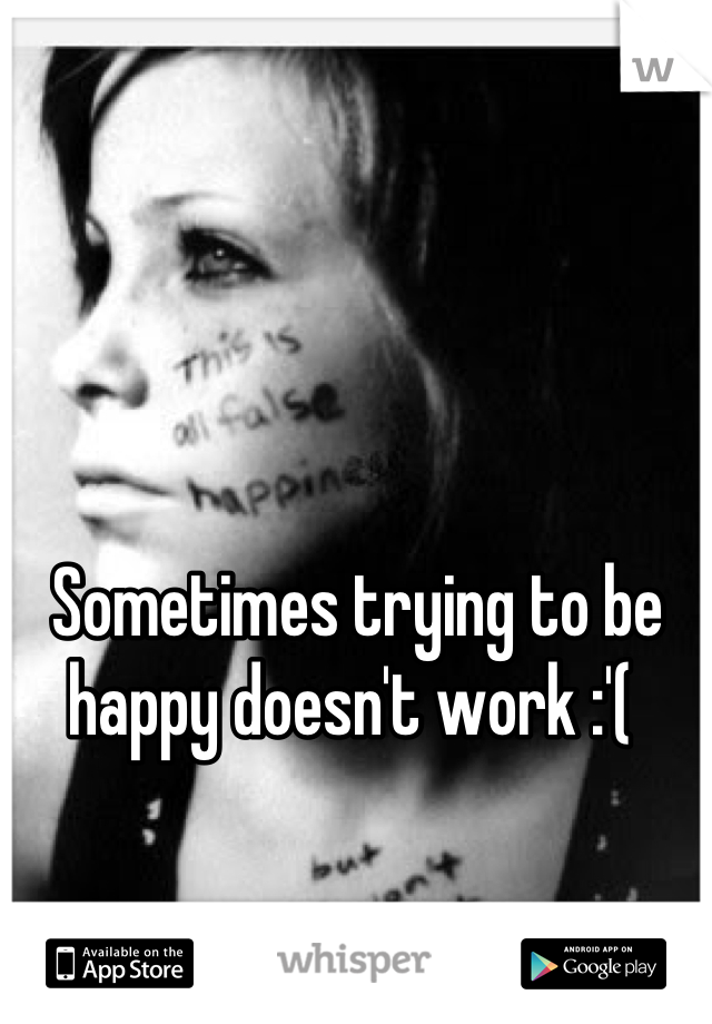 Sometimes trying to be happy doesn't work :'(