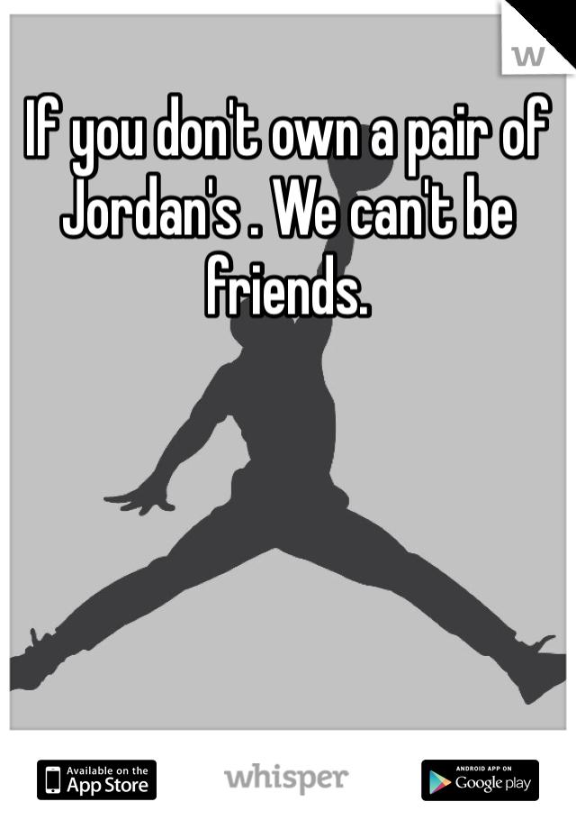 If you don't own a pair of Jordan's . We can't be friends.