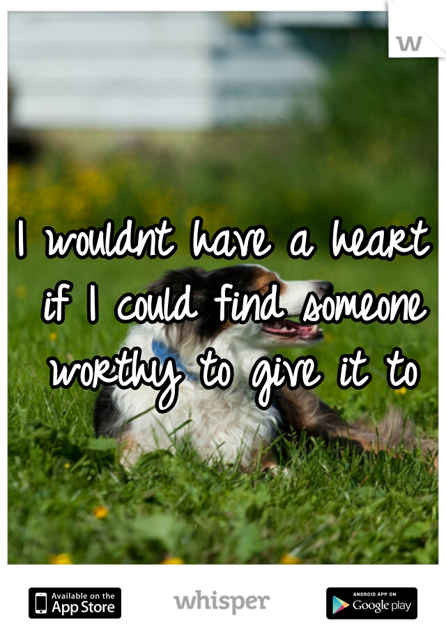 I wouldnt have a heart if I could find someone worthy to give it to