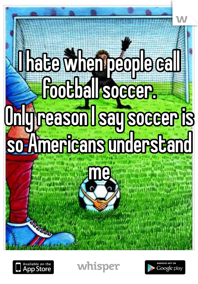 I hate when people call football soccer.  Only reason I say soccer is so Americans understand me
