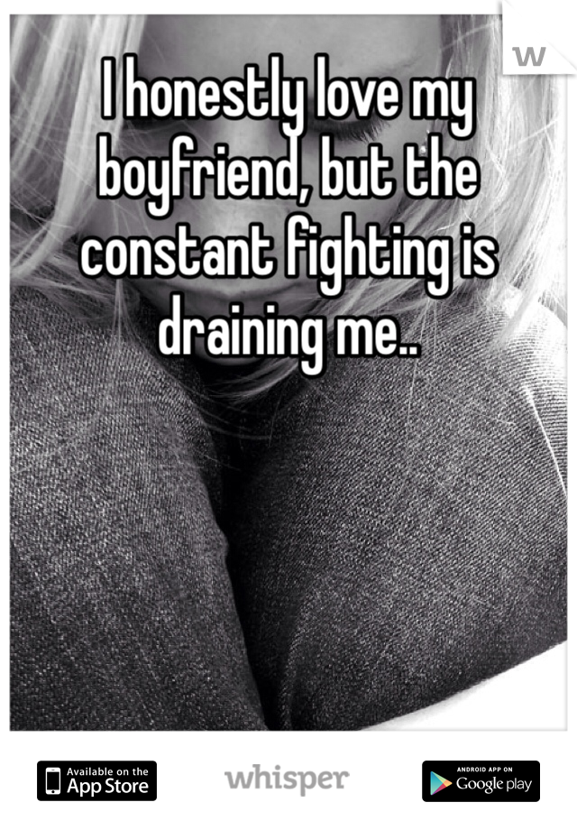 I honestly love my boyfriend, but the constant fighting is draining me..