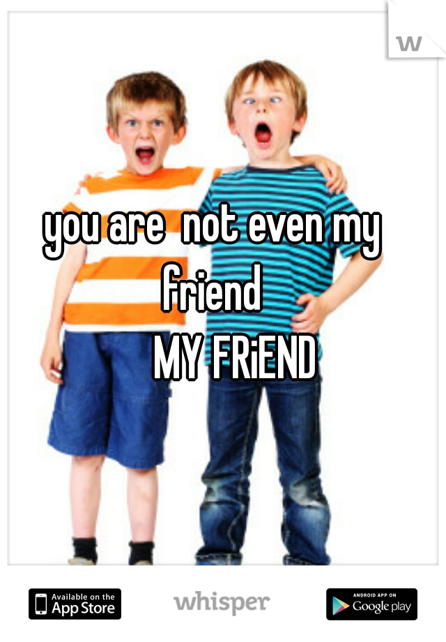 you are  not even my friend        MY FRiEND