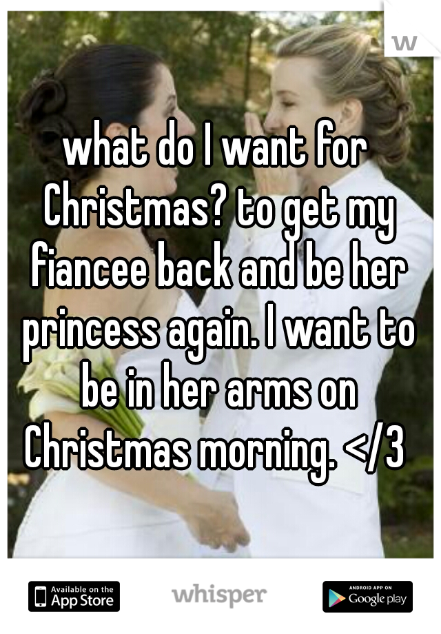 what do I want for Christmas? to get my fiancee back and be her princess again. I want to be in her arms on Christmas morning. </3