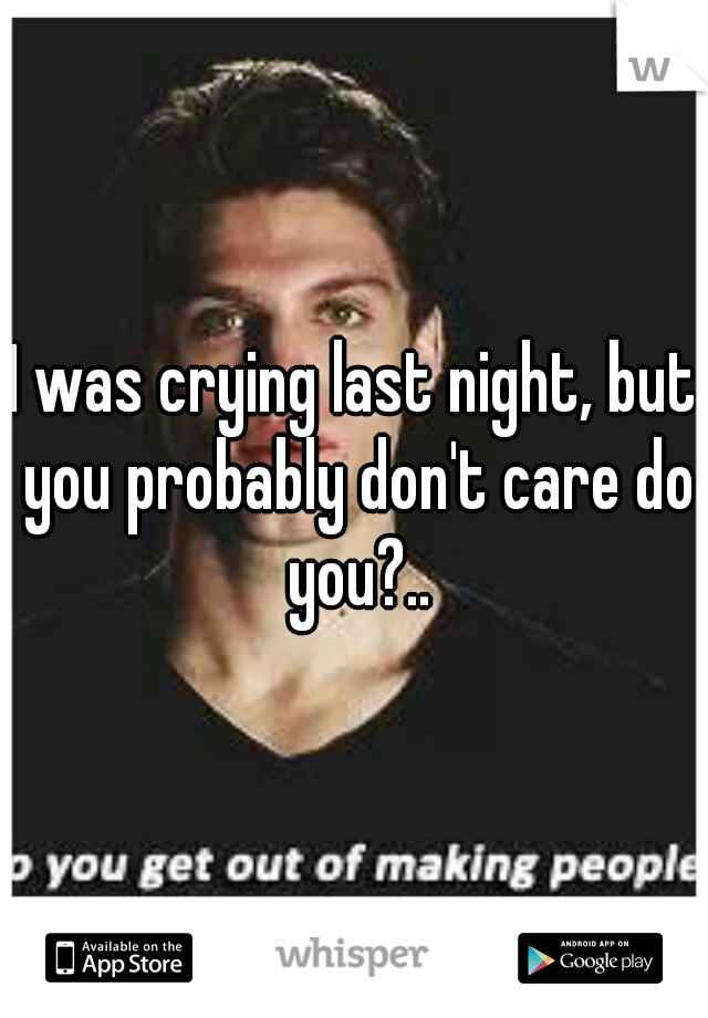 I was crying last night, but you probably don't care do you?..